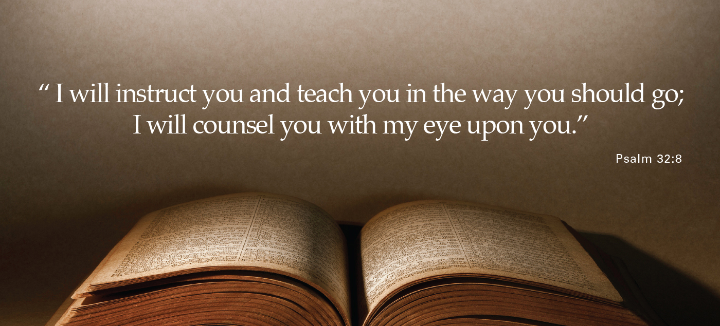 I will instruct you and teach you in the way you should go; I will counsel you with my eye upon you. - Psalm 32:8