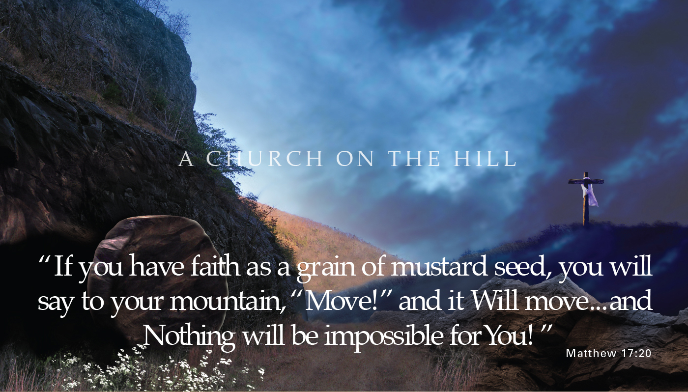 If you have faith as a grain of mustard seed, you will say to your mountain, Move! and it Will move... and Nothing will be impossible for you! - Matthew 17:20