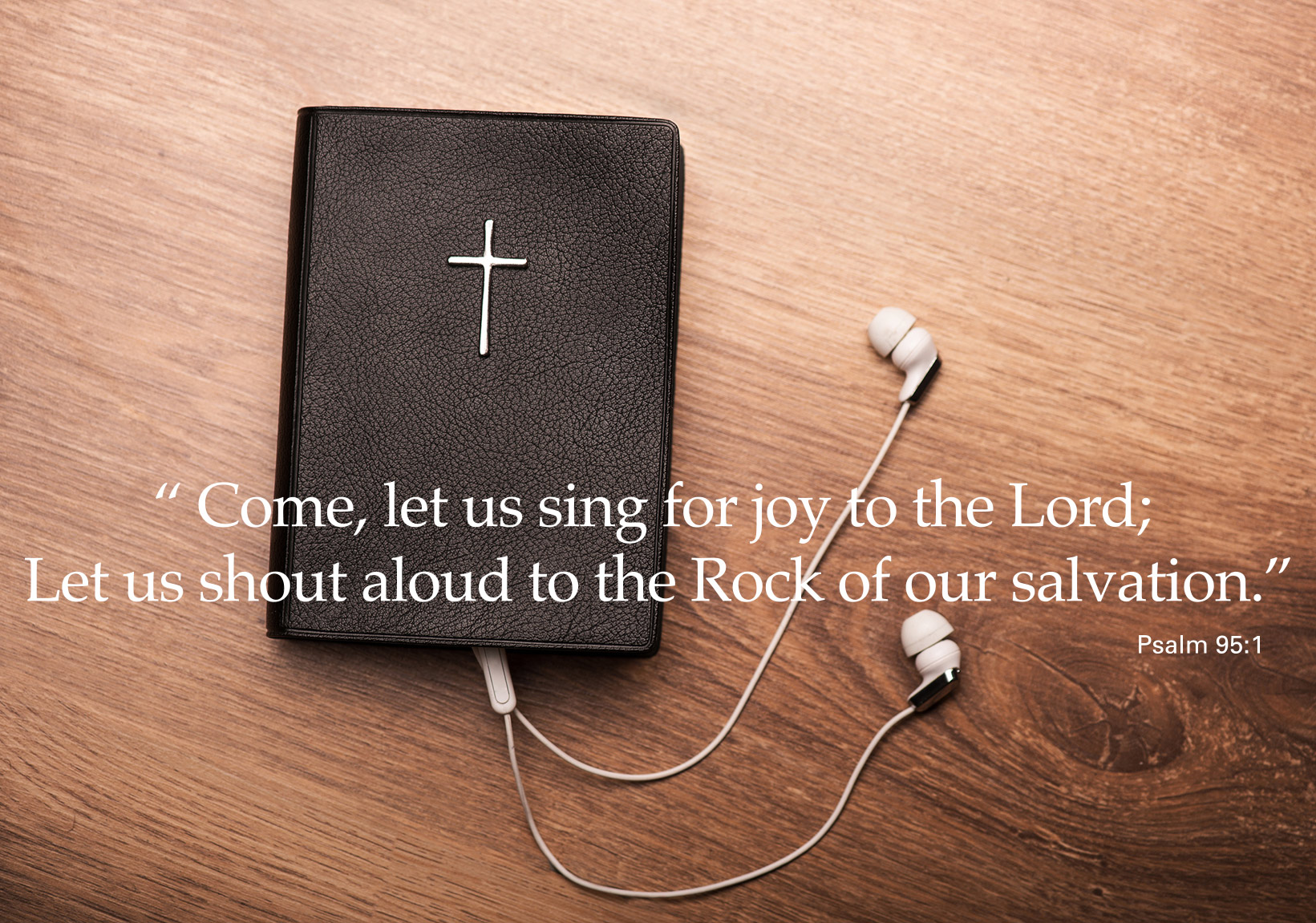 Come, let us sing for joy to the Lord; Let us shout aloud to the Rock of our salvation - Psalm 95:1